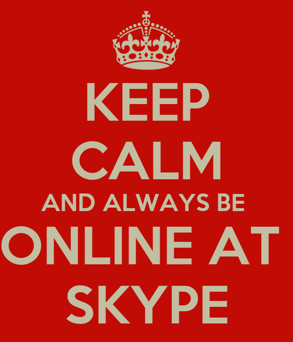KEEP CALM AND ALWAYS BE  ONLINE AT  SKYPE