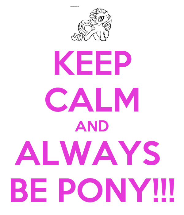 KEEP CALM AND ALWAYS  BE PONY!!!