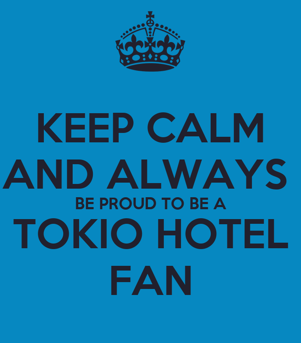 KEEP CALM AND ALWAYS  BE PROUD TO BE A TOKIO HOTEL FAN