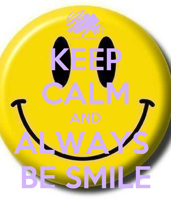 KEEP CALM AND ALWAYS  BE SMILE