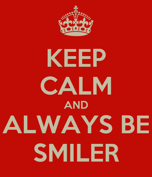 KEEP CALM AND ALWAYS BE SMILER