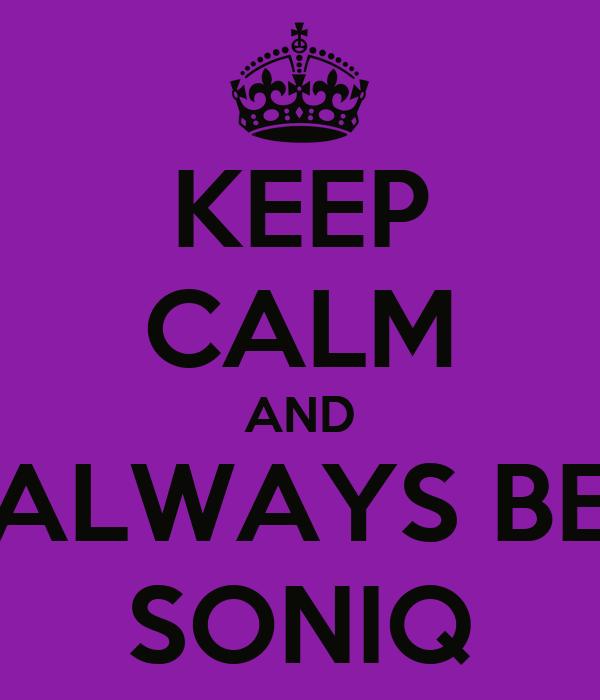 KEEP CALM AND ALWAYS BE SONIQ