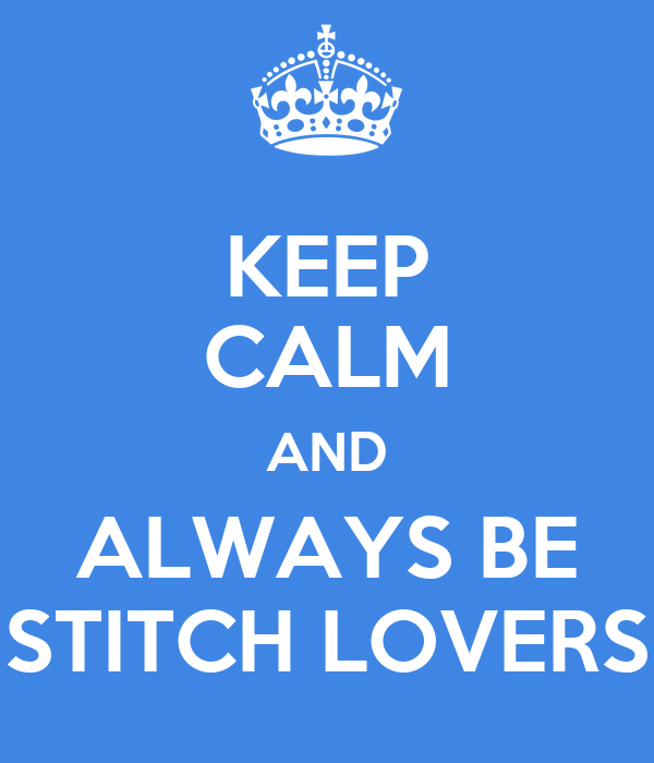 KEEP CALM AND ALWAYS BE STITCH LOVERS