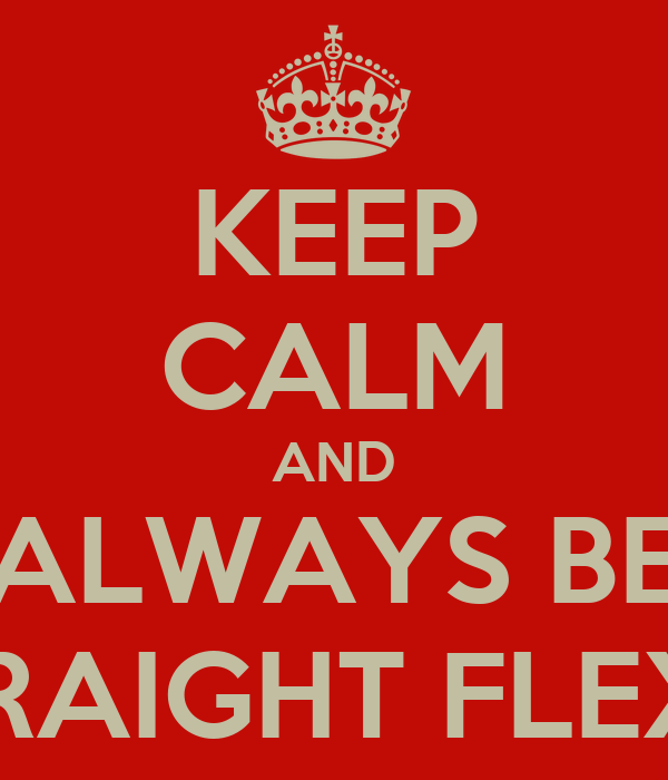 KEEP CALM AND ALWAYS BE STRAIGHT FLEXIN