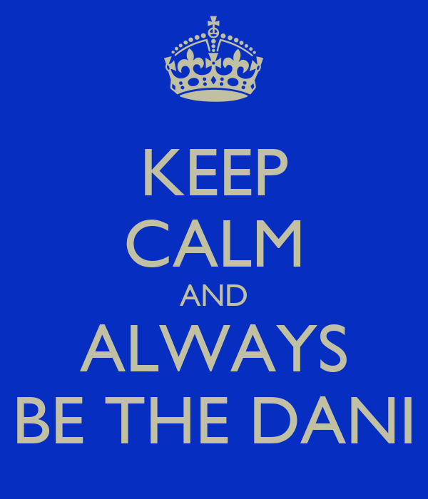 KEEP CALM AND ALWAYS BE THE DANI