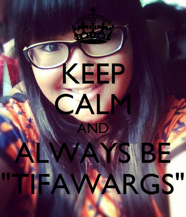 "KEEP CALM AND ALWAYS BE ""TIFAWARGS"""