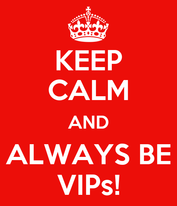 KEEP CALM AND ALWAYS BE VIPs!