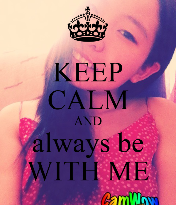KEEP CALM AND always be WITH ME