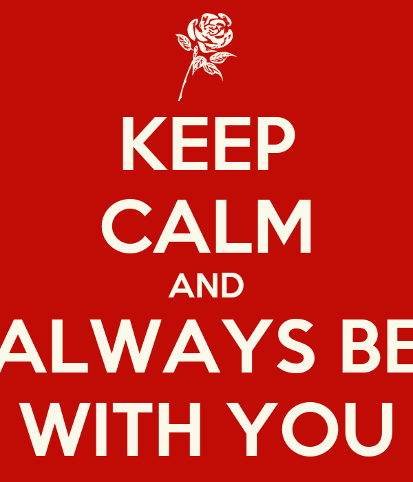 KEEP CALM AND ALWAYS BE WITH YOU