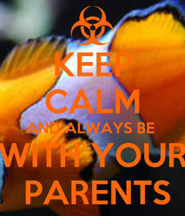 KEEP CALM AND ALWAYS BE  WITH YOUR  PARENTS
