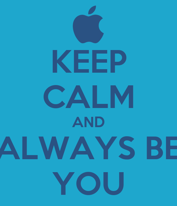KEEP CALM AND ALWAYS BE YOU