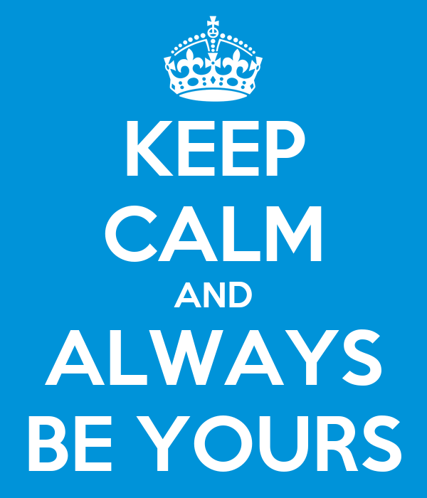 KEEP CALM AND ALWAYS BE YOURS