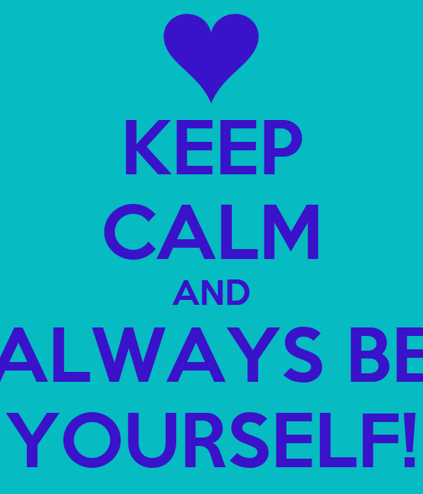 KEEP CALM AND ALWAYS BE YOURSELF!