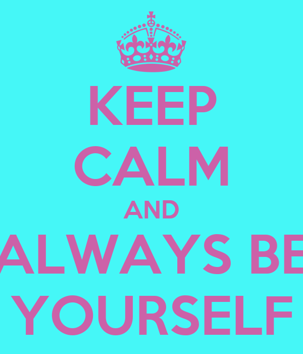 KEEP CALM AND ALWAYS BE YOURSELF