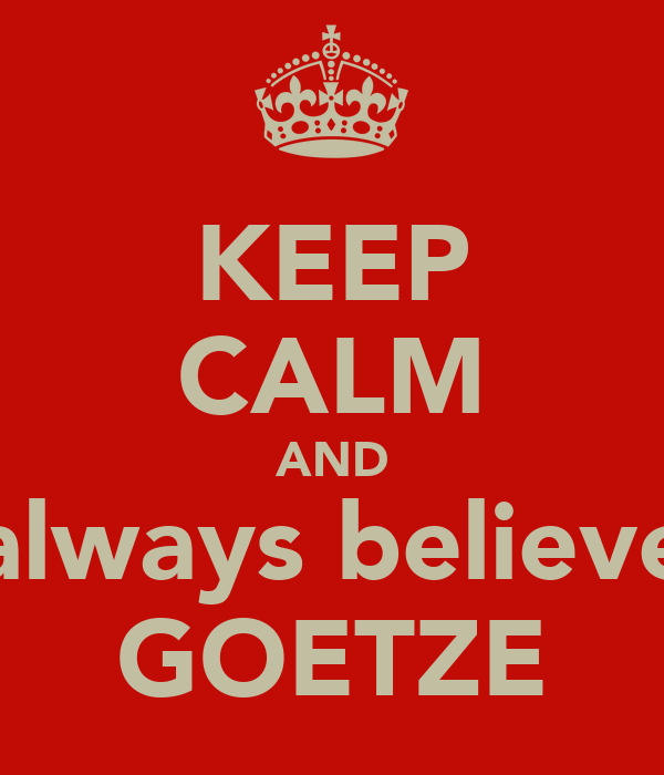 KEEP CALM AND always believe GOETZE