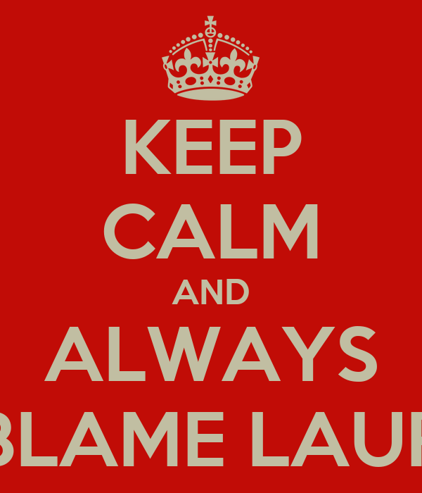 KEEP CALM AND ALWAYS BLAME LAUR