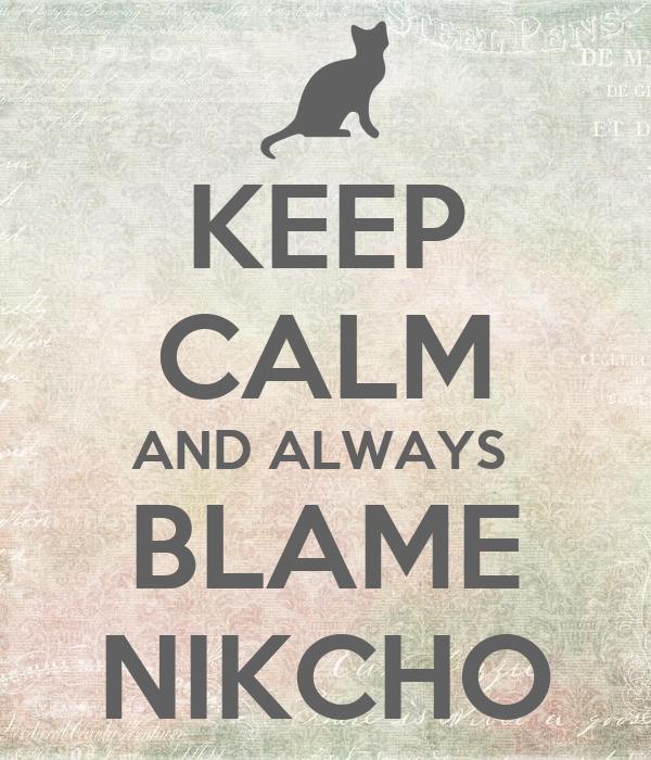 KEEP CALM AND ALWAYS  BLAME NIKCHO