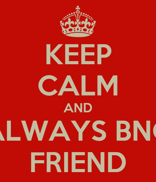 KEEP CALM AND ALWAYS BNG FRIEND