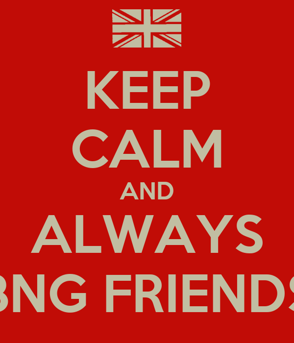 KEEP CALM AND ALWAYS BNG FRIENDS
