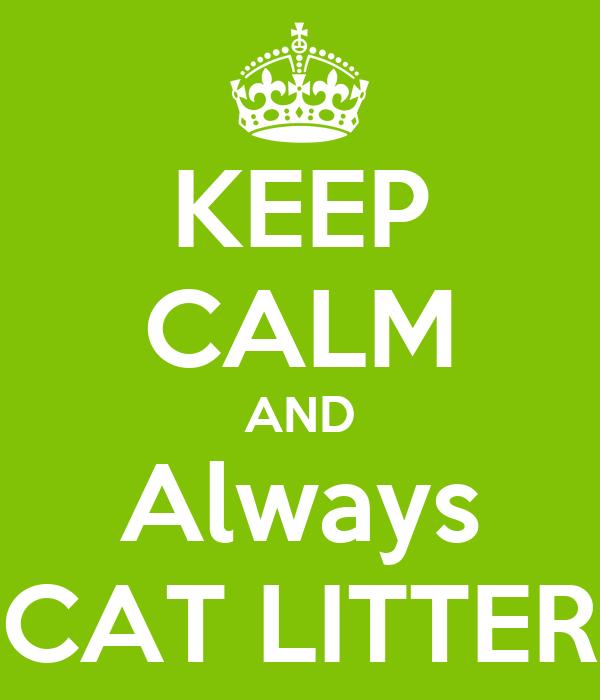 KEEP CALM AND Always CAT LITTER