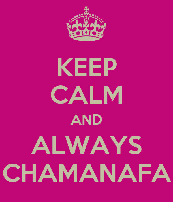 KEEP CALM AND ALWAYS CHAMANAFA