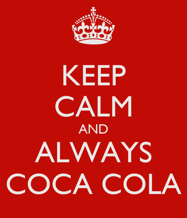 KEEP CALM AND ALWAYS COCA COLA