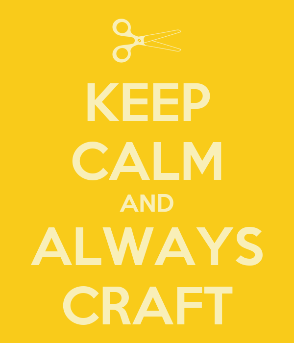 KEEP CALM AND ALWAYS CRAFT