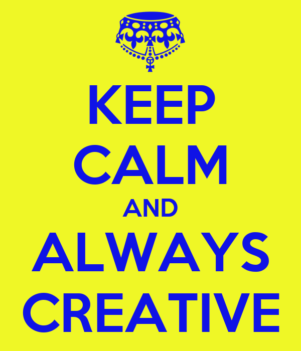 KEEP CALM AND ALWAYS CREATIVE