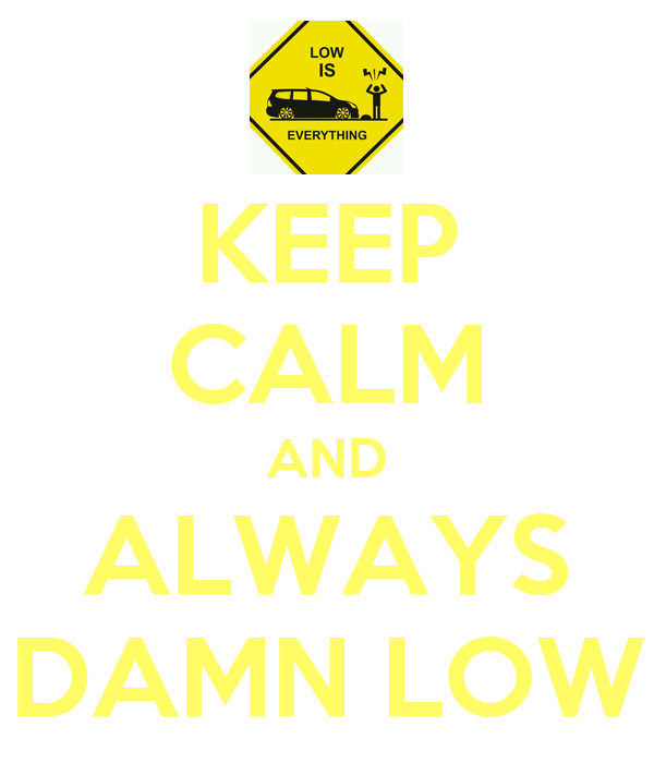 KEEP CALM AND ALWAYS DAMN LOW