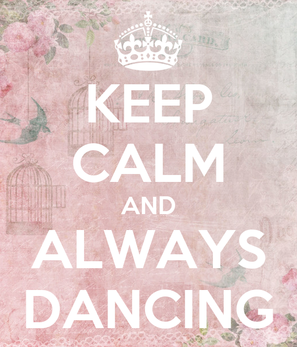 KEEP CALM AND ALWAYS DANCING