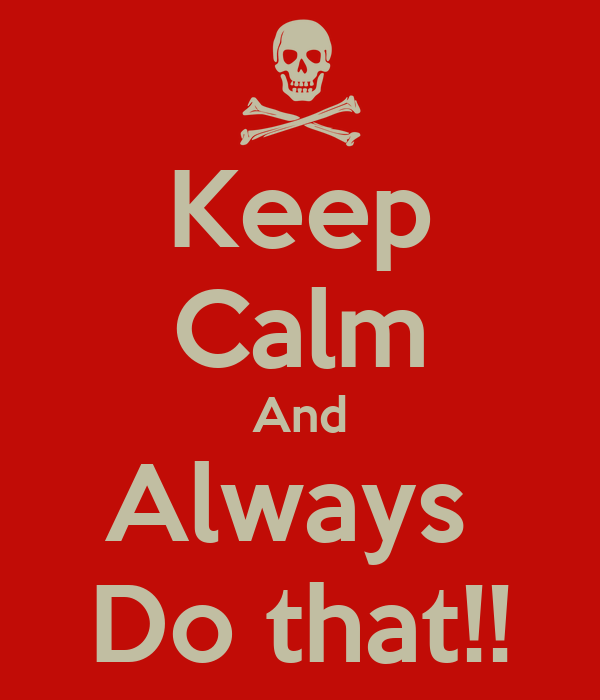 Keep Calm And Always  Do that!!