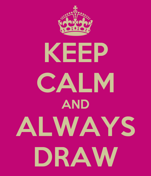 KEEP CALM AND ALWAYS DRAW