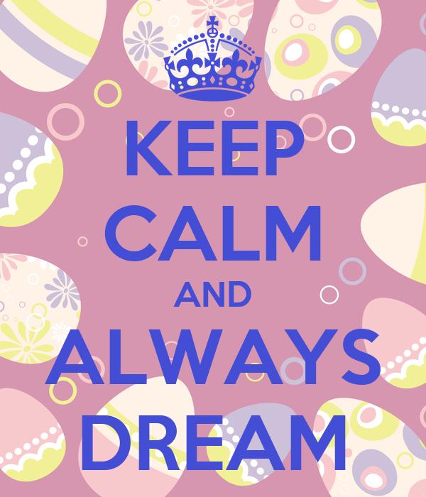 KEEP CALM AND ALWAYS DREAM