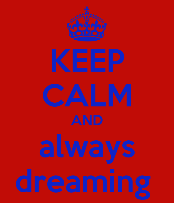 KEEP CALM AND always dreaming