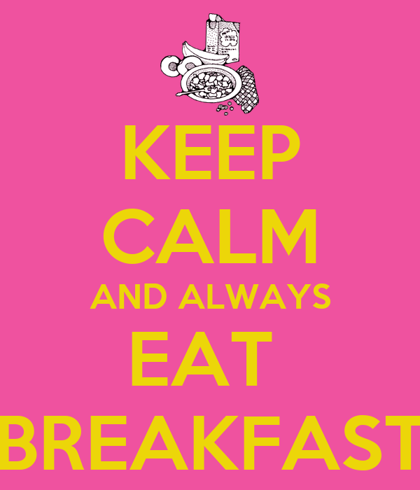 KEEP CALM AND ALWAYS EAT  BREAKFAST