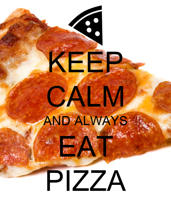 KEEP CALM AND ALWAYS EAT PIZZA