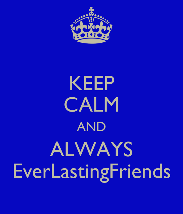 KEEP CALM AND ALWAYS EverLastingFriends