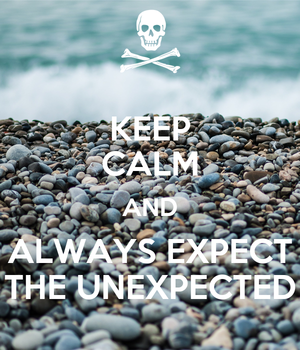 KEEP CALM AND ALWAYS EXPECT THE UNEXPECTED