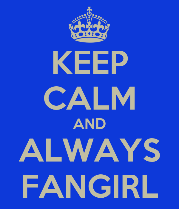 KEEP CALM AND ALWAYS FANGIRL