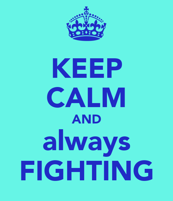 KEEP CALM AND always FIGHTING