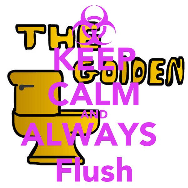 KEEP CALM AND ALWAYS  Flush