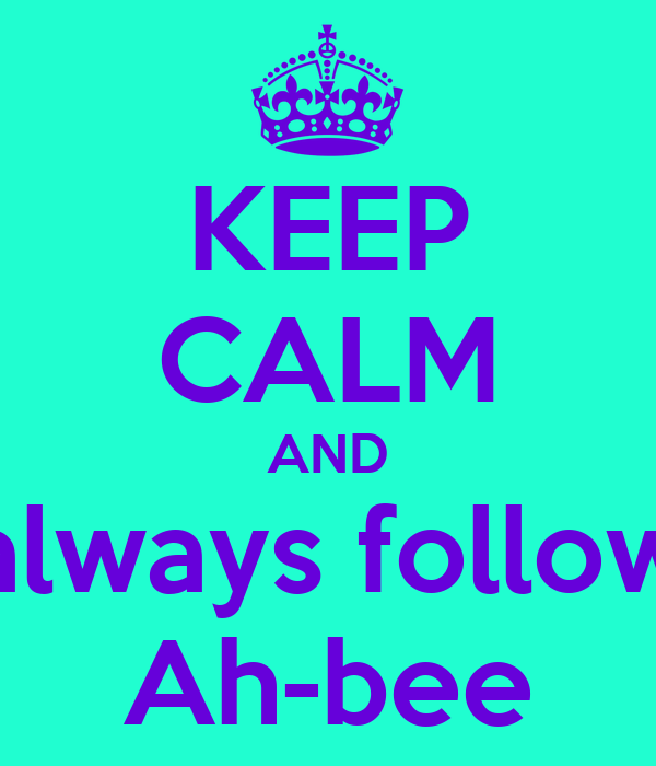 KEEP CALM AND always follow Ah-bee