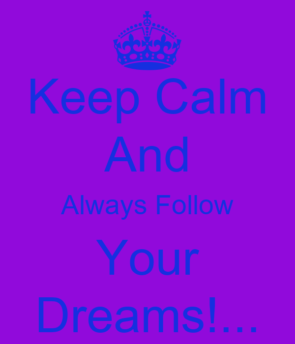 Keep Calm And Always Follow Your Dreams!...