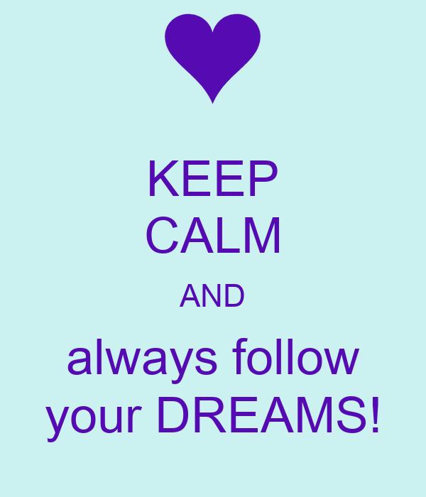 KEEP CALM AND always follow your DREAMS!