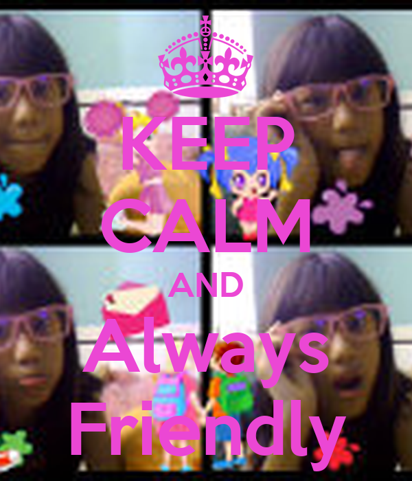 KEEP CALM AND Always Friendly