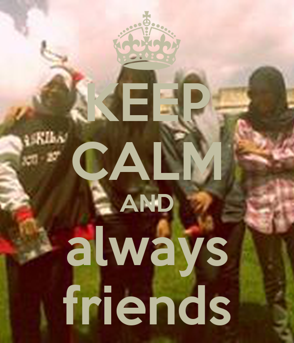 KEEP CALM AND always friends