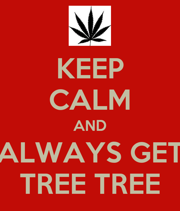 KEEP CALM AND ALWAYS GET TREE TREE