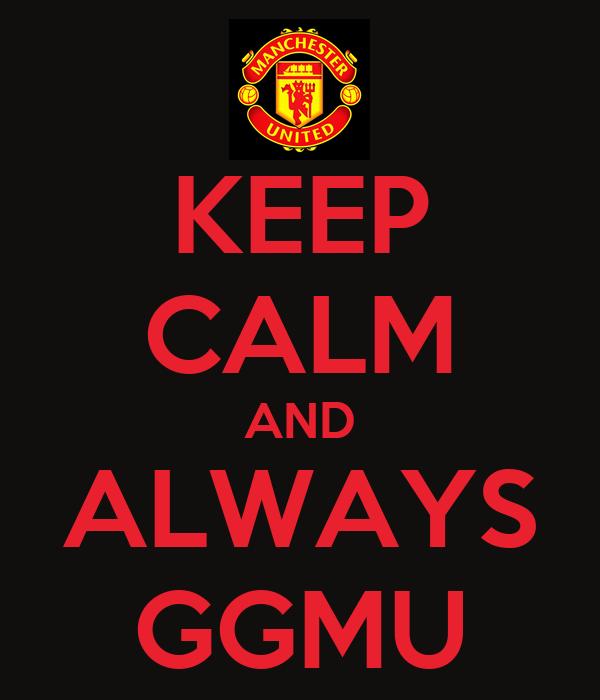 KEEP CALM AND ALWAYS GGMU