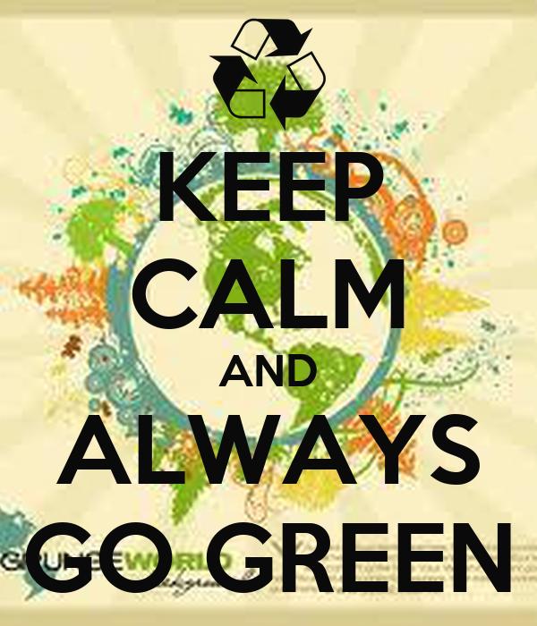 KEEP CALM AND ALWAYS GO GREEN