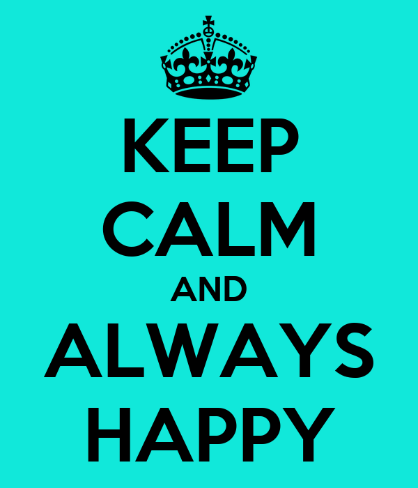 KEEP CALM AND ALWAYS HAPPY